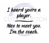 I Heard You're a Player. Nice to Meet You. I'm the Coach. ! ALL NEW DESIGN ARRIVALS!
