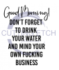 Good Morning Don't Forget to Drink Your Water And Mind Your Own ! ALL NEW DESIGN ARRIVALS!