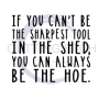 If  You Can't be the Sharpest Tool in the Shed You Can Always be the Hoe ! ALL NEW DESIGN ARRIVALS!