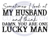 Sometimes I look at my Husband and Think Damn You are One Lucky Man ! ALL NEW DESIGN ARRIVALS!