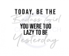 Today be the Badass You Were Too Lazy to Be Yesterday ! ALL NEW DESIGN ARRIVALS!