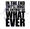 In the End They'll Judge Me Anyway so What Ever ! ALL NEW DESIGN ARRIVALS!