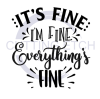 It's Fine I'm Fine Everything is Fine ! ALL NEW DESIGN ARRIVALS!