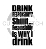 Drink Responsibly? Shiiit... Alcohol Designs