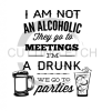 I Am Not an Alcoholic They Go To Meetings Alcohol Designs