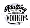 Adulting Requires Vodka Alcohol Designs