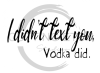 I Didn't Text You Vodka Did Alcohol Designs