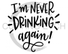 I'm Never Drinking Again Alcohol Designs