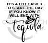 It's a Lot Easier to Start the Day if you Know it Ends with Tequila Alcohol Designs