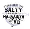 If You're Going to be Salty Bring the Margarita Mix Alcohol Designs