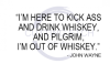 I'm Here to Kick Ass and Drink Whiskey - John Wayne Quote Alcohol Designs