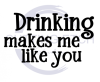Drinking Makes Me Like You Alcohol Designs
