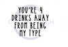 You're 4 Drinks Away From Being My Type Alcohol Designs