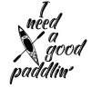 I Need a Good Paddlin Boating Designs