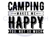 Camping Makes Me, Happy You Not So Much Camping Designs