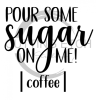 Pour Some Sugar on Me Coffee Coffee Tea Designs