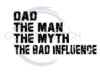 Dad The Man The Myth The Bad Influence Dad Designs