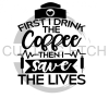 First I Drink the Coffee Then I Save the Lives Medical Designs