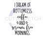 I Dream of Bottomless Coffee and Scream Free Mornings Mom Designs