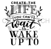 Create the Life You Wan to Wake Up To Quote Designs