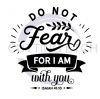 Do Not Fear for I am With You Quote Designs