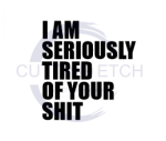 I am Seriously Tired of Your Shit ! ALL NEW DESIGN ARRIVALS!