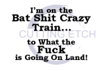 I'm on the Bat Shit Crazy Train to What the Fuck is Going On Land ! ALL NEW DESIGN ARRIVALS!