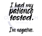 I Had My Patience Tested. I'm Negative. ! ALL NEW DESIGN ARRIVALS!