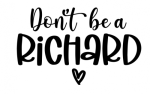 Don't be a Richard ! ALL NEW DESIGN ARRIVALS!