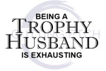 Being a Trophy Husband is Exhausting ! ALL NEW DESIGN ARRIVALS!