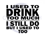 I Used to Drink Too Much.I Still Do But I Used to Too ! ALL NEW DESIGN ARRIVALS!