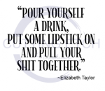 Pour Yourself a Drink, Put Some Lipstick on-Elizabeth Taylor Quote ! ALL NEW DESIGN ARRIVALS!