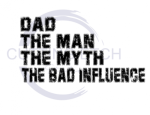 Dad The Man The Myth The Bad Influence ! ALL NEW DESIGN ARRIVALS!
