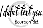I Didn't Text You Bourbon Did Alcohol Designs