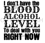 I Don't Have the Blood Alcohol Lever to Deal with You Now Alcohol Designs