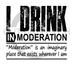 I Drink in Moderation  Alcohol Designs
