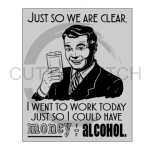 Just so We Are Clear I went to Work Today So I Could Have Money for Alcohol Alcohol Designs
