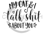 My Cat and I Talk Shit About You Animal Designs