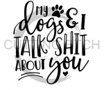 My Dogs and I Talk Shit About You  Animal Designs