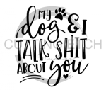 My Dog and I Talk Shit About You Animal Designs