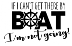 If I Can't Get There By Boat Boating Designs