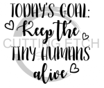 Today's Goal Keep the Tiny Humans Alive Mom Designs