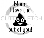 Mom I Love the Shit Out of You Mom Designs
