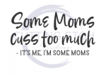Some Moms CUss Too Much: It's Me, I'm Some Moms Mom Designs