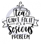 If Tea Can't Fix it it's a Serious Problem Quote Designs