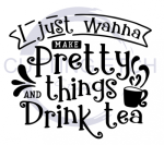 I Just Wanna Make Pretty Things and Drink Tea Quote Designs