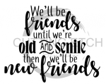 We'll be Friends Until We are Old and Senile Quote Designs