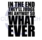 In the End They'll Judge Me Anyway so What Ever Quote Designs