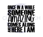 Once in a While Someone Amazing Comes Along and Here I Am Quote Designs