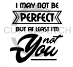 I May Not be Perfect But at Least I'm not You Sassy  Designs